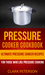 Pressure Cooker Cookbook: Ultimate Pressure Cooker Recipes (For Those Who Like Pressure Cooking)