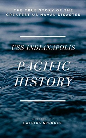 American History, USS Indianapolis: The True Story Of The Greatest US Naval Disaster (Incredible Secrets of WWII Short Stories Book 2)
