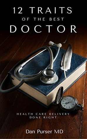 12 Traits of the Best Doctor: The Physician Self Help Book How to: Improve The Medicine You Offer, Reduce Your Stress, Better Your Life, Improve Your Success, Better Patient Care