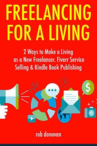 Freelancing for a Living (2017): 2 Ways to Make a Living as a New Freelancer. Fiverr Service Selling & Kindle Book Publishing