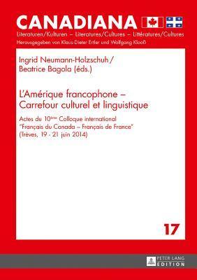 L'Amerique Francophone - Carrefour Culturel Et Linguistique: Actes Du 10eme Colloque International Francais Du Canada - Francais de France (Treves, 19-21 Juin 2014)