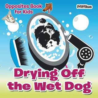 Drying Off the Wet Dog Opposites Book for Kids