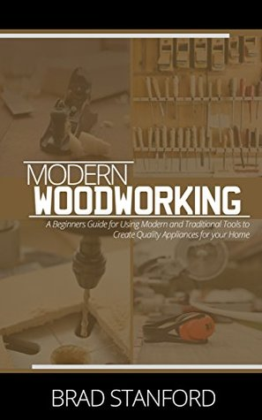 MODERN WOODWORKING: A Beginners Guide for Using Modern and Traditional Tools to Create Quality Appliances for your Home