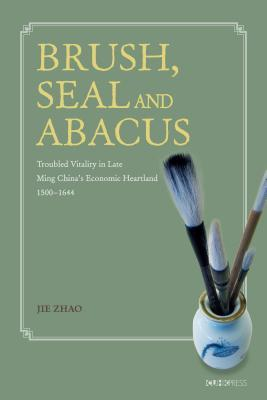Brush, Seal and Abacus: Troubled Vitality in Late Ming China's Economic Heartland, 1500-1644