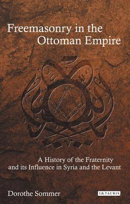 Freemasonry in the Ottoman Empire: A History of the Fraternity and its Influence in Syria and the Levant