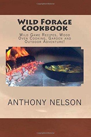 Wild Forage Cookbook: Wild Game Recipes, Wood Oven Cooking, Garden and Outdoor Adventure! (Volume 1)