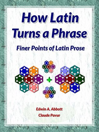 How Latin Turns A Phrase: Finer Points of Latin Prose