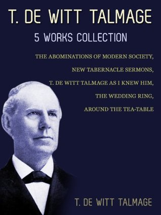 T. De Witt Talmage: 5 Works Collection: The Abominations Of Modern Society, New Tabernacle Sermons, T. De Witt Talmage As I Knew Him, The Wedding Ring, Around The Tea-Table