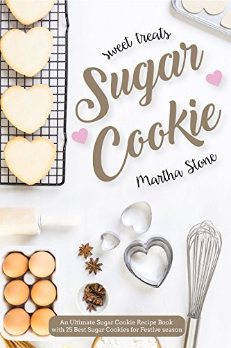 Sweet Treats Sugar Cookie: An Ultimate Sugar Cookie Recipe Book with 25 Best Sugar Cookies for Festive season