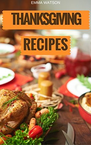 Thanksgiving Recipes: The Easiest, Healthiest, Most Important & Delicious Holiday Season Recipes Cookbook