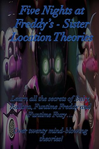 Five Nights at Freddy's: Sister Location Theories: Learn all the secrets of Baby, Ballora, Funtime Freddy and Funtime Foxy… Over twenty mind-blowing theories!