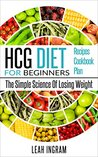HCG Diet: HCG Diet For Beginners - The Simple Science Of Losing Weight - HCG Diet Recipes - HCG Diet Cookbook - HCG Diet Plan