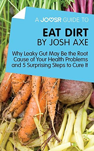 A Joosr Guide to... Eat Dirt by Josh Axe: Why Leaky Gut May Be the Root Cause of Your Health Problems and 5 Surprising Steps to Cure It
