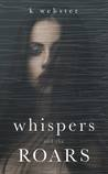 Whispers and the Roars by K.  Webster