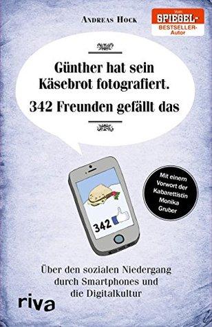 Günther hat sein Käsebrot fotografiert. 342 Freunden gefällt das.: Über den sozialen Niedergang durch Smartphones und die Digitalkultur