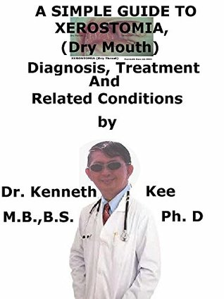 A Simple Guide To Xerostomia, (Dry Mouth) Diagnosis, Treatment And Related Conditions (A Simple Guide to Medical Conditions)