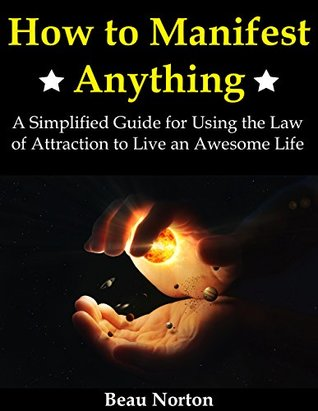 How to Manifest Anything: A Simplified Guide for Using the Law of Attraction to Live an Awesome Life