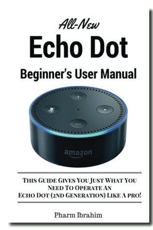 All-New Echo Dot Beginner's User Manual: This Guide Gives You Just What You Need To Operate An Echo Dot (2nd Generation) Like A pro!