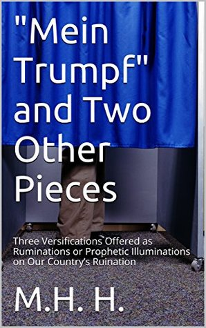 """""""Mein Trumpf"""" and Two Other Pieces: Three Versifications Offered as Ruminations or Prophetic Illuminations on Our Country's Ruination"""