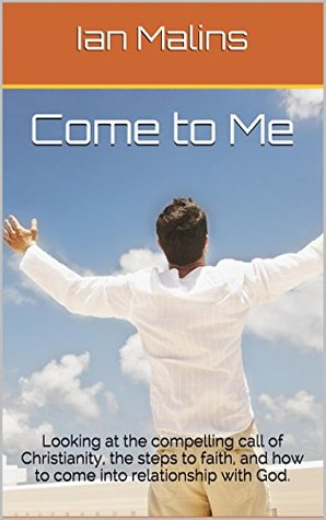 Come to Me: Looking at the compelling call of Christianity, the steps to faith, and how to come into relationship with God. (Omega Discipleship Series Book 1)