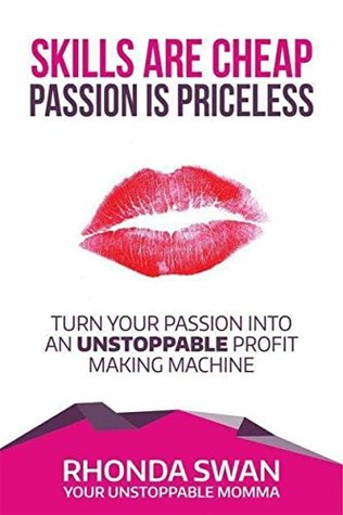 Skills Are Cheap Passion Is Priceless: Turn Your Passion Into An Unstoppable Profit Making Machine