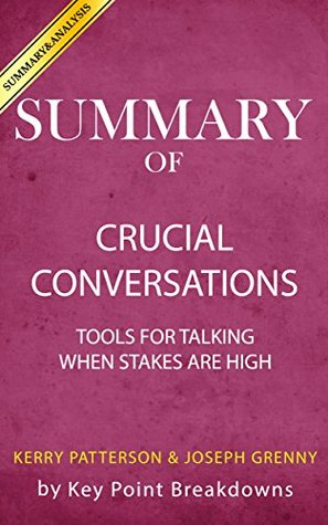 Summary of Crucial Conversations: Tools for Talking When Stakes Are High by Kerry Patterson and Joseph Grenny