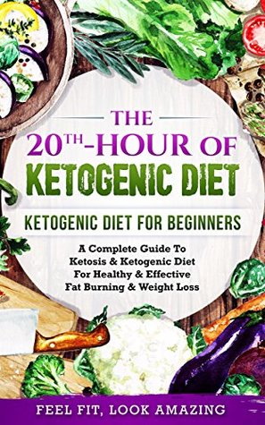 Ketogenic Diet: The 20th-Hour Of Ketogenic Diet: A Complete Beginner's Guide to Ketosis & Ketogenic Diet for Healthy & Effective Fat Burning & Weight Loss ... for Weight Loss,Ketogenic Cookbook, Paleo.)
