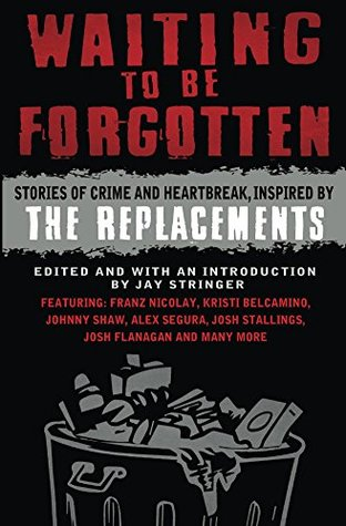Waiting To Be Forgotten: Stories of Crime And Heartbreak, Inspired By The Replacements