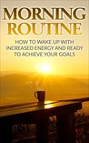Morning Routine: How To Wake Up With Increased Energy And Ready To Achieve Your Goals
