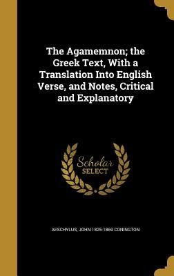 The Agamemnon; The Greek Text, with a Translation Into English Verse, and Notes, Critical and Explanatory