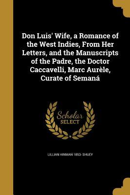Don Luis' Wife, a Romance of the West Indies, from Her Letters, and the Manuscripts of the Padre, the Doctor Caccavelli, Marc Aurele, Curate of Semana