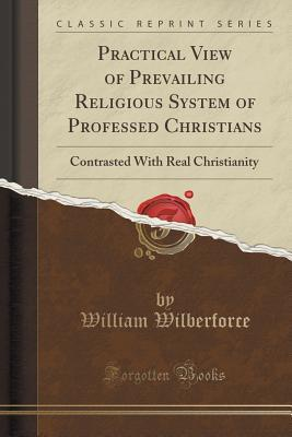 Practical View of Prevailing Religious System of Professed Christians: Contrasted with Real Christianity (Classic Reprint)