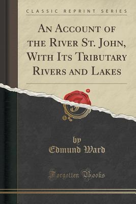 an-account-of-the-river-st-john-with-its-tributary-rivers-and-lakes-classic-reprint