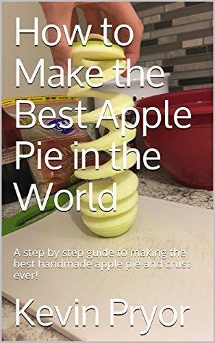 How to Make the Best Apple Pie in the World: A step by step guide to making the best handmade apple pie and crust ever!