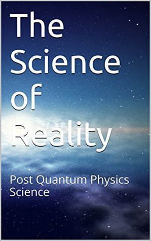 The Science of Reality: Post Quantum Physics Science