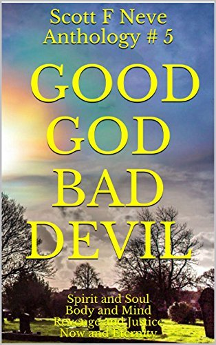 Scott F Neve Anthology # 5 Good God Bad Devil: Spirit and Soul Body and Mind Revenge and Justice Now and Eternity