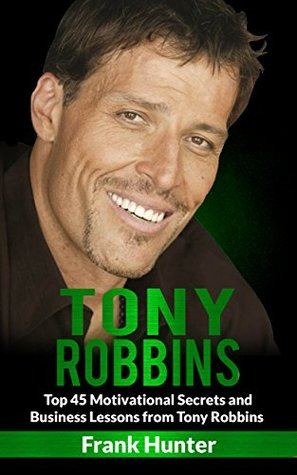 Tony Robbins: Top 45 Motivational Secrets and Business Lessons from Tony Robbins