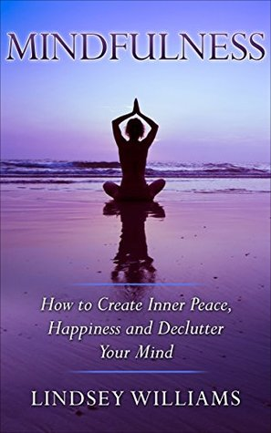 Mindfulness: How to Create Inner Peace, Happiness, and Declutter Your Mind