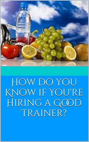 How do you Know if You're Hiring a Good Trainer? (Everything you ever wanted to know to reach your fitness goals. Book 1)