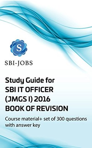 Study Guide for SBI IT OFFICER (JMGS I) 2016 - Book of Revision: Course Material + 300 Questions with Answer Key