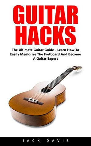 Guitar Hacks: The Ultimate Guitar Guide - Learn How To Easily Memorize The Fretboard And Become A Guitar Expert!