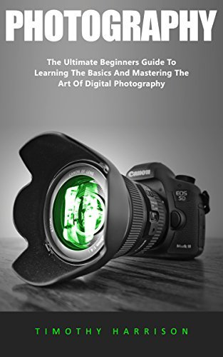 Photography: The Ultimate Beginners Guide To Learning The Basics And Mastering The Art Of Digital Photography