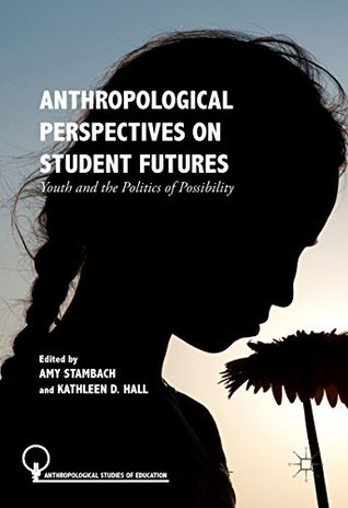 Anthropological Perspectives on Student Futures: Youth and the Politics of Possibility