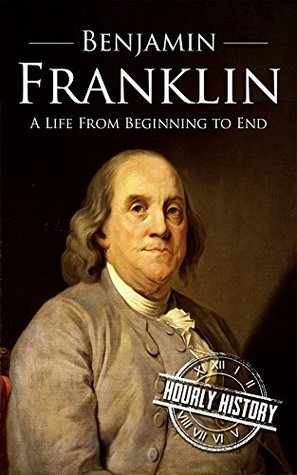 Benjamin Franklin: A Life From Beginning to End