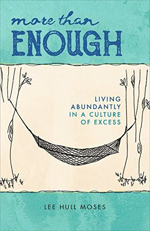 More than Enough: Living Abundantly in a Culture of Excess by Lee Hull Moses