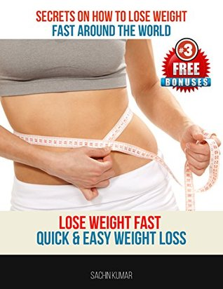 Secrets On How To Lose Weight Fast Around The World: Lose Weight Fast - Quick & Easy Weight Loss