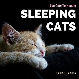 Too Cute To Handle. Sleeping Cats: A Heart-warming Photo Book for Cat Lovers, with Beautiful Quotes & Adorable Pictures of Feline Friends, Cats and Kittens. ... Postures! (Animal Coffee Table Book Gift 1)