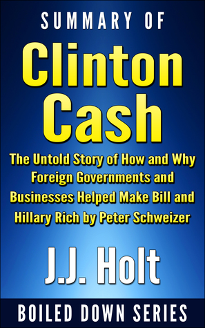 Summary of Clinton Cash: The Untold Story of How and Why Foreign Governments and Businesses Helped Make Bill and Hillary Rich by Peter Schweizer