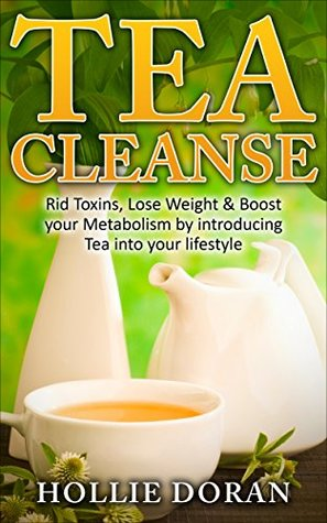 Tea Cleanse: Rid Toxins, Lose Weight & Boost your Metabolism by Introducing Tea into your Lifestyle
