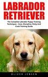 Labrador Retriever: Complete Labrador Puppy Training Techniques - Care, Discipline, Potty And Crate Training Guide (How To Train A Labrador Retriever, Labrador Training Tips, Dog Training)